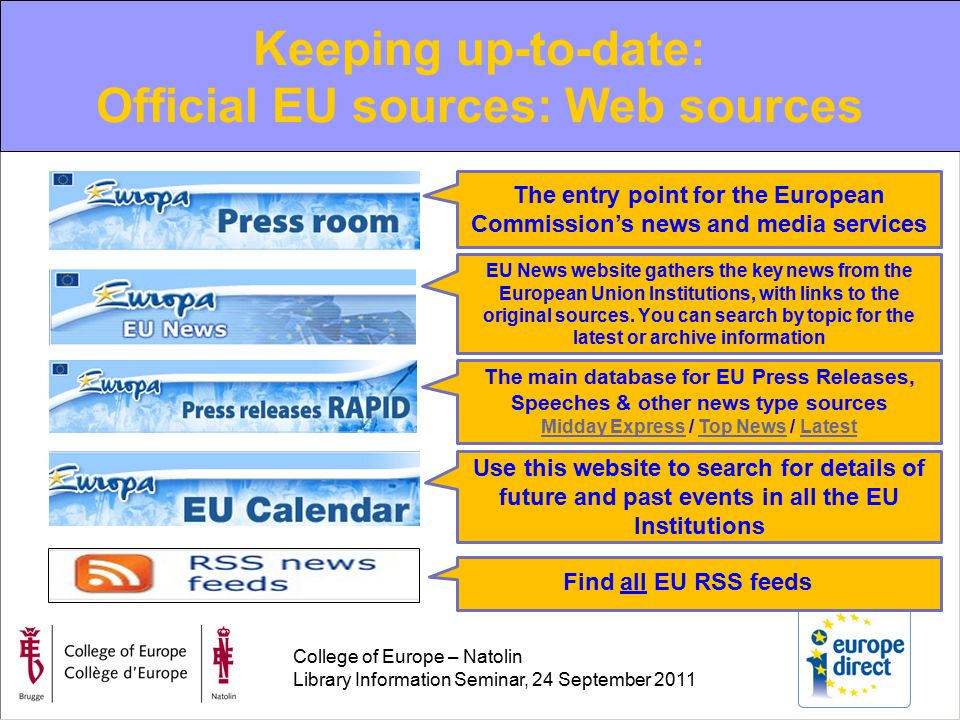College of Europe – Natolin Library Information Seminar, 24 September 2011 Keeping up-to-date: Official EU sources: Web sources The entry point for the European Commission's news and media services EU News website gathers the key news from the European Union Institutions, with links to the original sources.