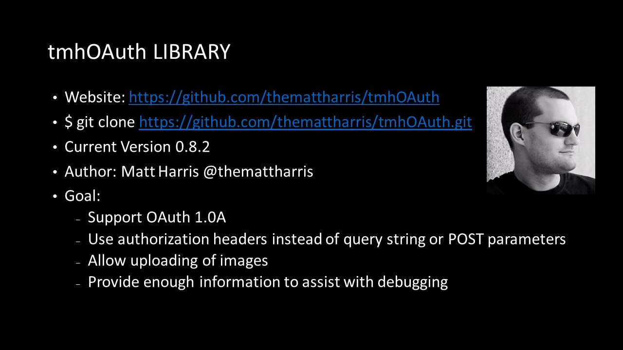 tmhOAuth LIBRARY Website: https://github.com/themattharris/tmhOAuthhttps://github.com/themattharris/tmhOAuth $ git clone https://github.com/themattharris/tmhOAuth.githttps://github.com/themattharris/tmhOAuth.git Current Version 0.8.2 Author: Matt Harris @themattharris Goal: ‒ Support OAuth 1.0A ‒ Use authorization headers instead of query string or POST parameters ‒ Allow uploading of images ‒ Provide enough information to assist with debugging