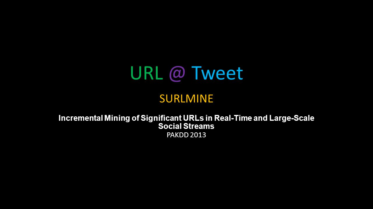 URL @ Tweet SURLMINE Incremental Mining of Significant URLs in Real-Time and Large-Scale Social Streams PAKDD 2013