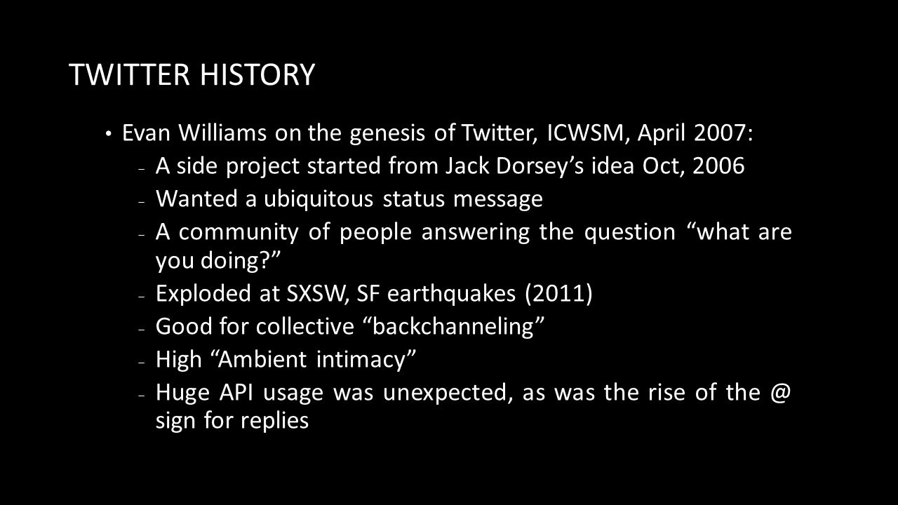 TWITTER HISTORY Evan Williams on the genesis of Twitter, ICWSM, April 2007: − A side project started from Jack Dorsey's idea Oct, 2006 − Wanted a ubiquitous status message − A community of people answering the question what are you doing − Exploded at SXSW, SF earthquakes (2011) − Good for collective backchanneling − High Ambient intimacy − Huge API usage was unexpected, as was the rise of the @ sign for replies