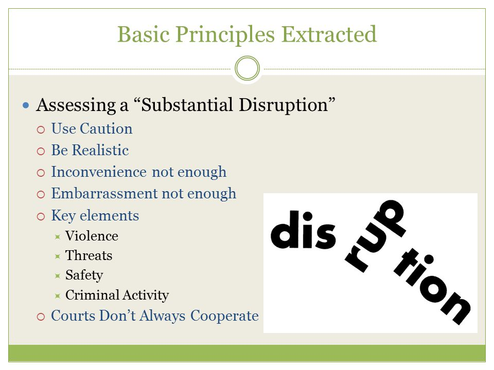 Basic Principles Extracted Assessing a Substantial Disruption  Use Caution  Be Realistic  Inconvenience not enough  Embarrassment not enough  Key elements  Violence  Threats  Safety  Criminal Activity  Courts Don't Always Cooperate