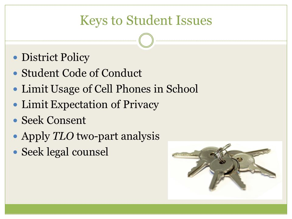 Keys to Student Issues District Policy Student Code of Conduct Limit Usage of Cell Phones in School Limit Expectation of Privacy Seek Consent Apply TLO two-part analysis Seek legal counsel