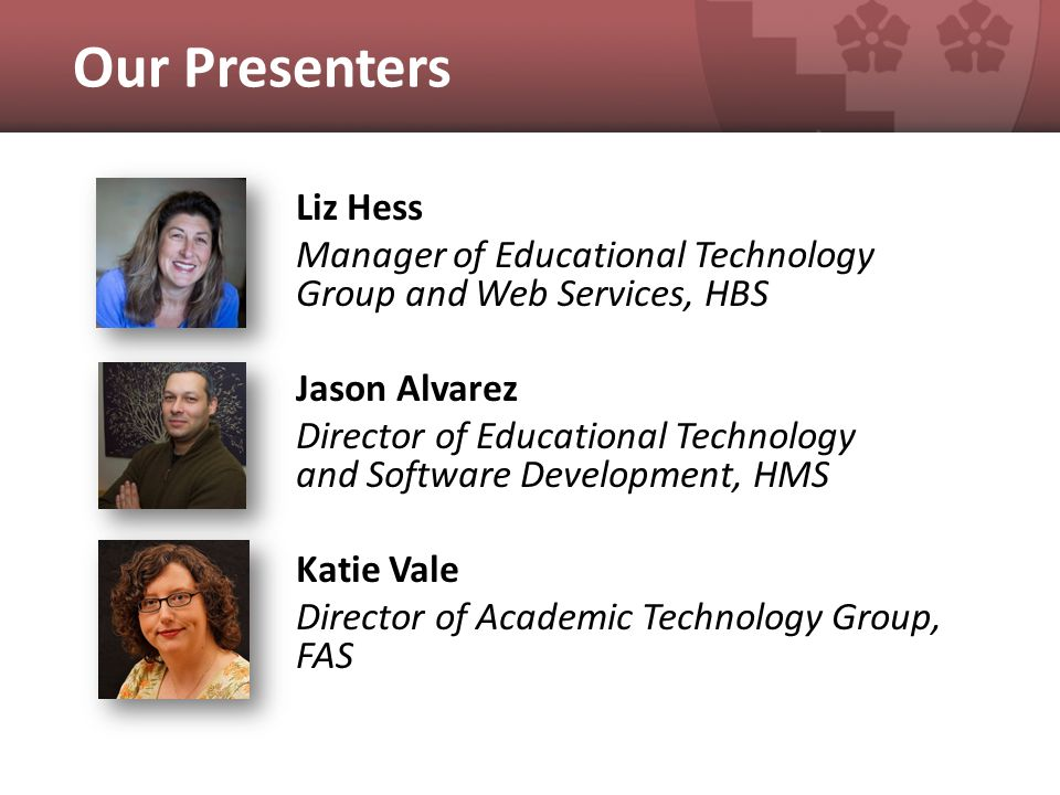 Our Presenters Liz Hess Manager of Educational Technology Group and Web Services, HBS Jason Alvarez Director of Educational Technology and Software Development, HMS Katie Vale Director of Academic Technology Group, FAS
