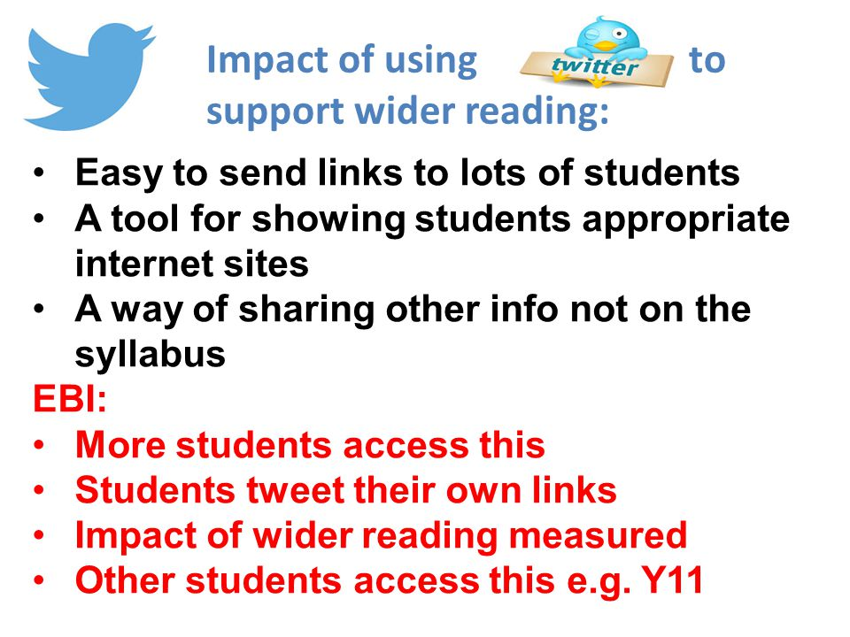 Easy to send links to lots of students A tool for showing students appropriate internet sites A way of sharing other info not on the syllabus EBI: More students access this Students tweet their own links Impact of wider reading measured Other students access this e.g.
