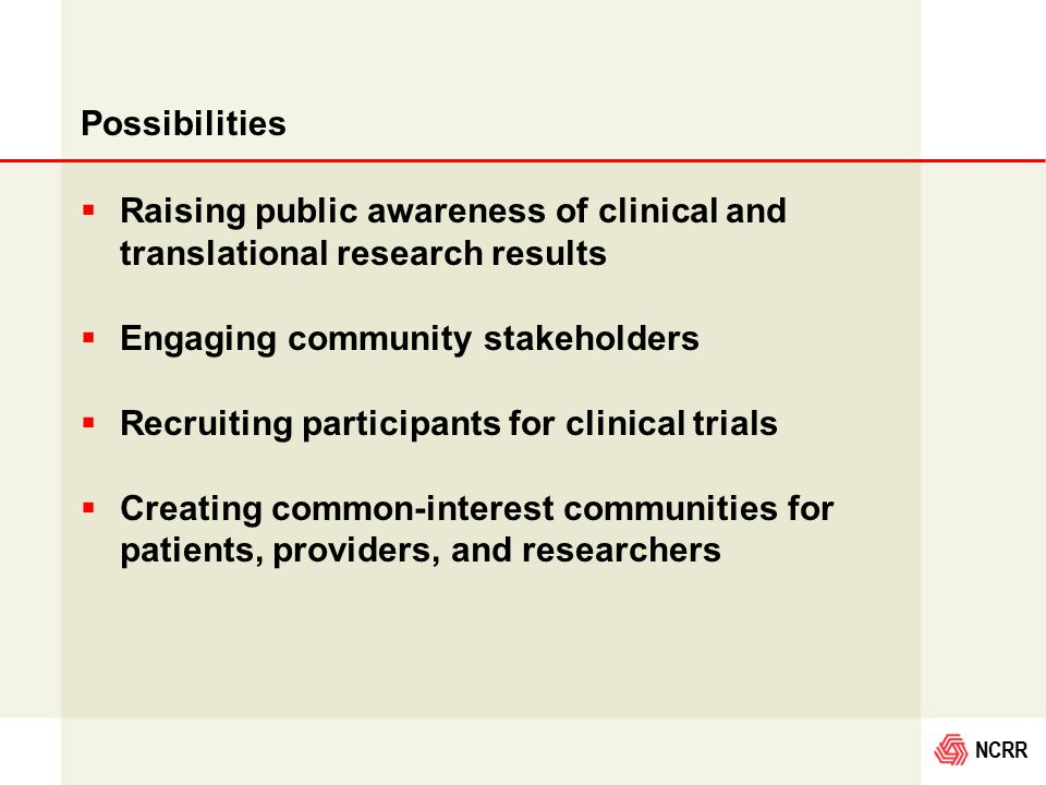 NCRR Possibilities  Raising public awareness of clinical and translational research results  Engaging community stakeholders  Recruiting participants for clinical trials  Creating common-interest communities for patients, providers, and researchers