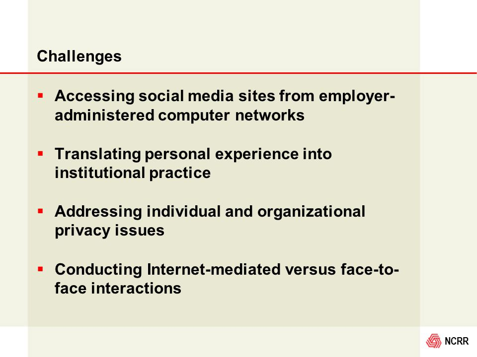 NCRR Challenges  Accessing social media sites from employer- administered computer networks  Translating personal experience into institutional practice  Addressing individual and organizational privacy issues  Conducting Internet-mediated versus face-to- face interactions