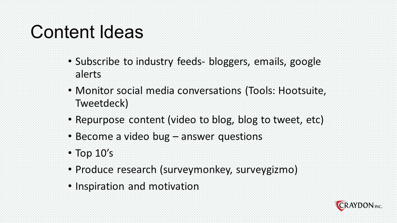 Content Ideas Subscribe to industry feeds- bloggers, emails, google alerts Monitor social media conversations (Tools: Hootsuite, Tweetdeck) Repurpose content (video to blog, blog to tweet, etc) Become a video bug – answer questions Top 10's Produce research (surveymonkey, surveygizmo) Inspiration and motivation