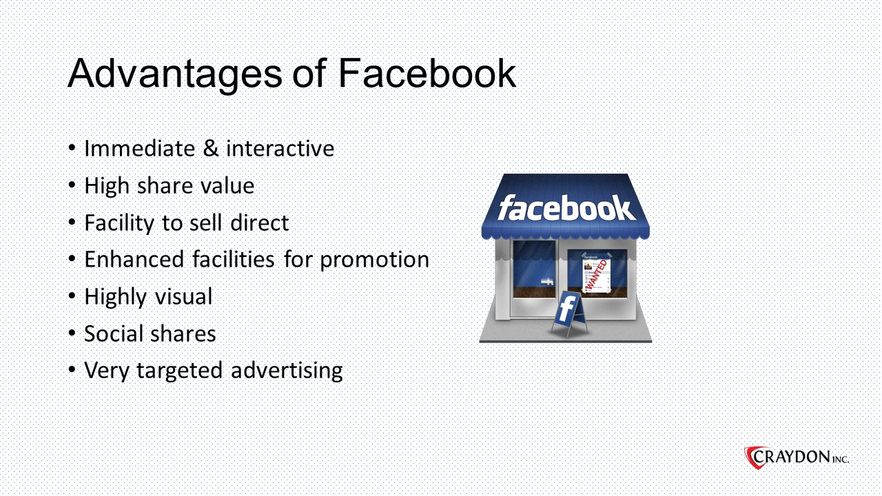 Advantages of Facebook Immediate & interactive High share value Facility to sell direct Enhanced facilities for promotion Highly visual Social shares Very targeted advertising
