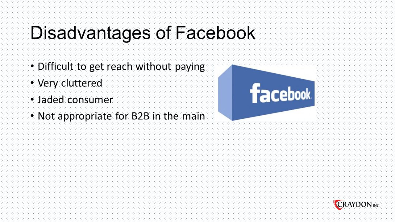 Disadvantages of Facebook Difficult to get reach without paying Very cluttered Jaded consumer Not appropriate for B2B in the main