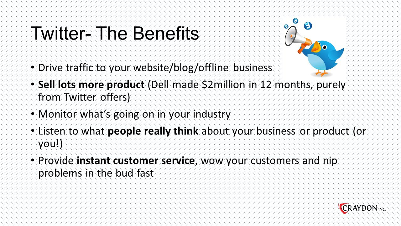 Twitter- The Benefits Drive traffic to your website/blog/offline business Sell lots more product (Dell made $2million in 12 months, purely from Twitter offers) Monitor what's going on in your industry Listen to what people really think about your business or product (or you!) Provide instant customer service, wow your customers and nip problems in the bud fast