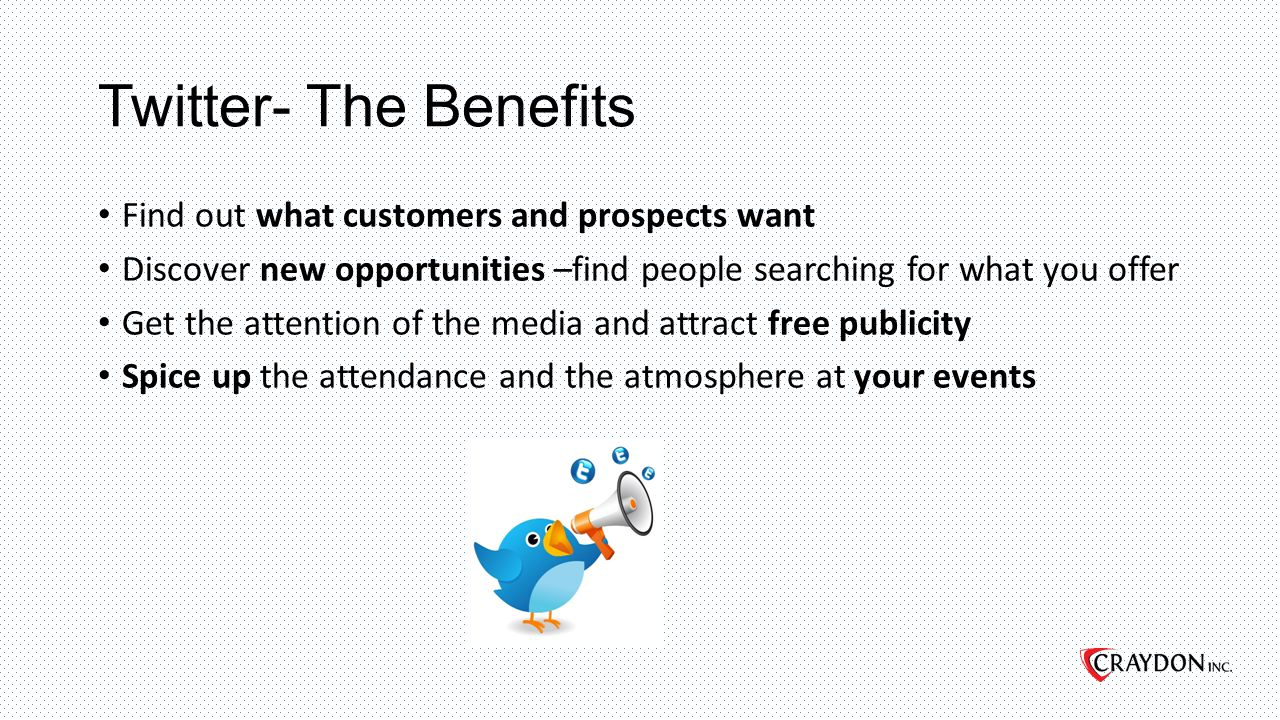 Twitter- The Benefits Find out what customers and prospects want Discover new opportunities –find people searching for what you offer Get the attention of the media and attract free publicity Spice up the attendance and the atmosphere at your events