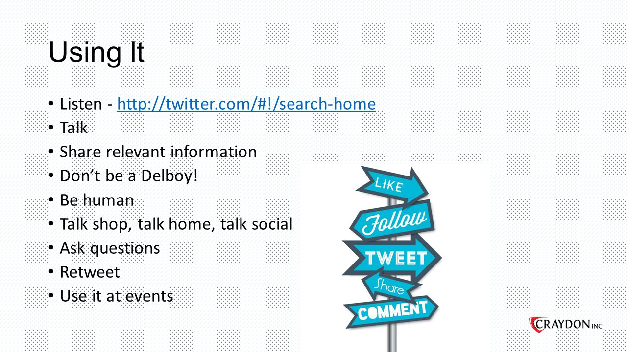 Using It Listen - http://twitter.com/#!/search-homehttp://twitter.com/#!/search-home Talk Share relevant information Don't be a Delboy.