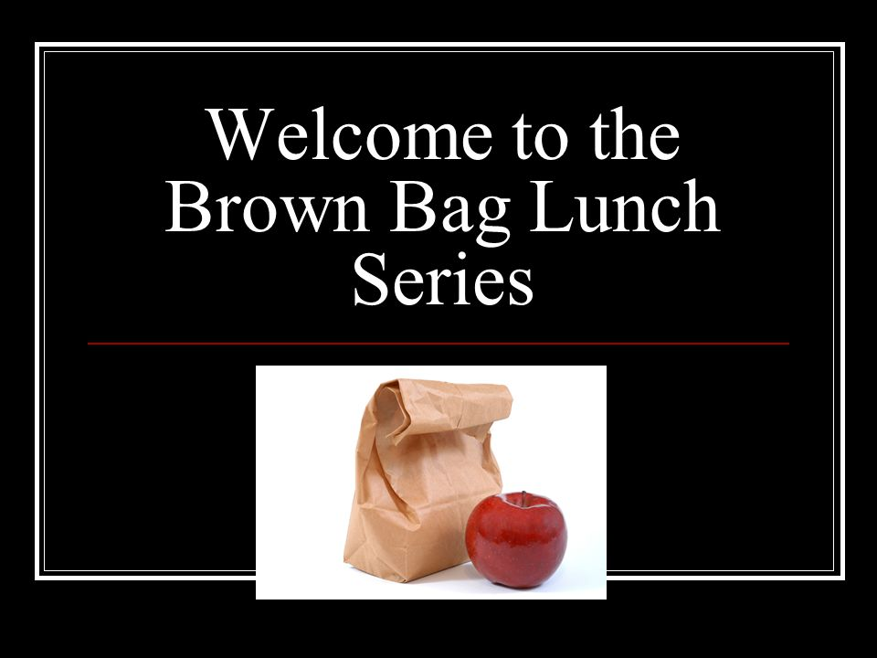 Welcome to the Brown Bag Lunch Series