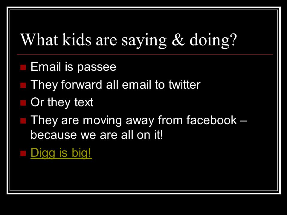 What kids are saying & doing? Email is passee They forward all email to twitter Or they text They are moving away from facebook – because we are all o