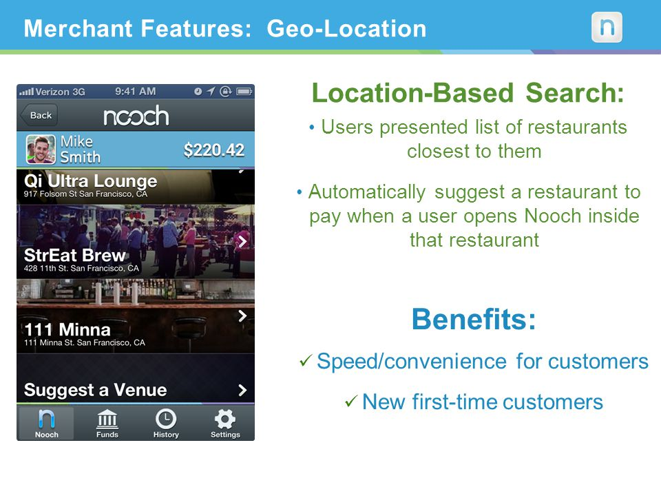 Merchant Features: Geo-Location Location-Based Search: Users presented list of restaurants closest to them Automatically suggest a restaurant to pay when a user opens Nooch inside that restaurant Benefits: Speed/convenience for customers New first-time customers