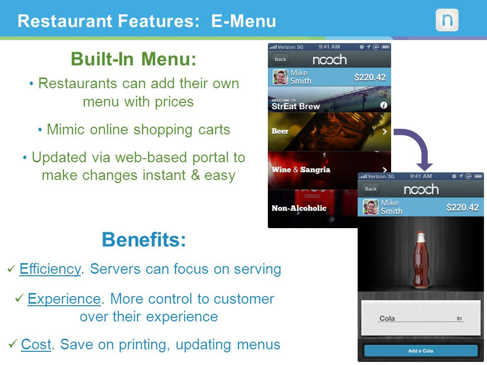 Built-In Menu: Restaurants can add their own menu with prices Mimic online shopping carts Updated via web-based portal to make changes instant & easy Restaurant Features: E-Menu Benefits: Efficiency.