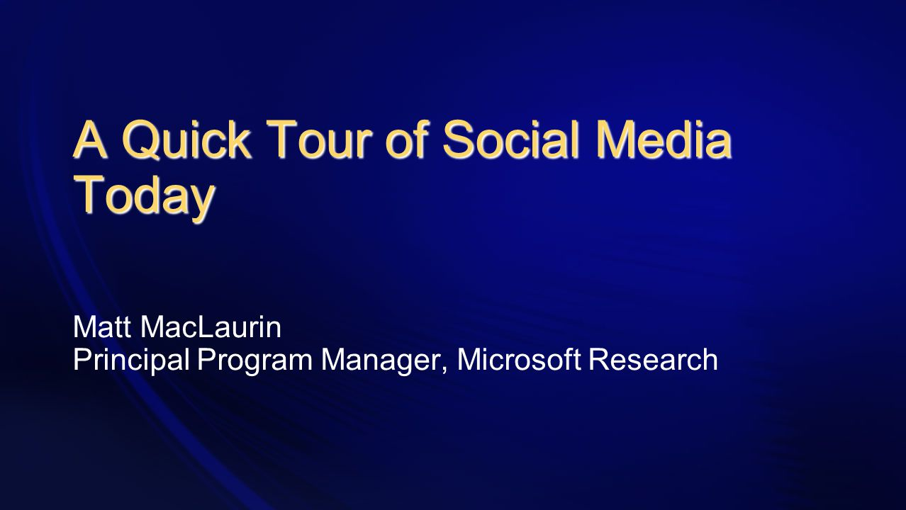 A Quick Tour of Social Media Today Matt MacLaurin Principal Program Manager, Microsoft Research