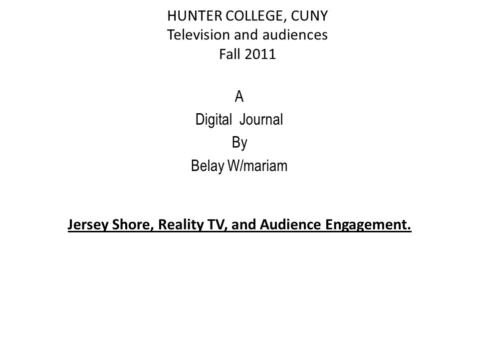 HUNTER COLLEGE, CUNY Television and audiences Fall 2011 A Digital Journal By Belay W/mariam Jersey Shore, Reality TV, and Audience Engagement.