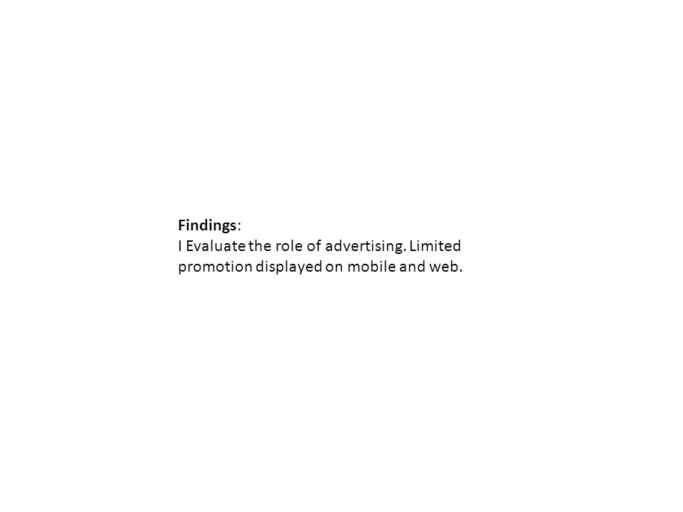 Findings: I Evaluate the role of advertising. Limited promotion displayed on mobile and web.