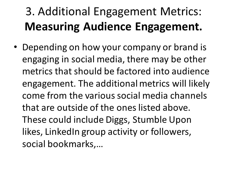 3. Additional Engagement Metrics: Measuring Audience Engagement. Depending on how your company or brand is engaging in social media, there may be othe