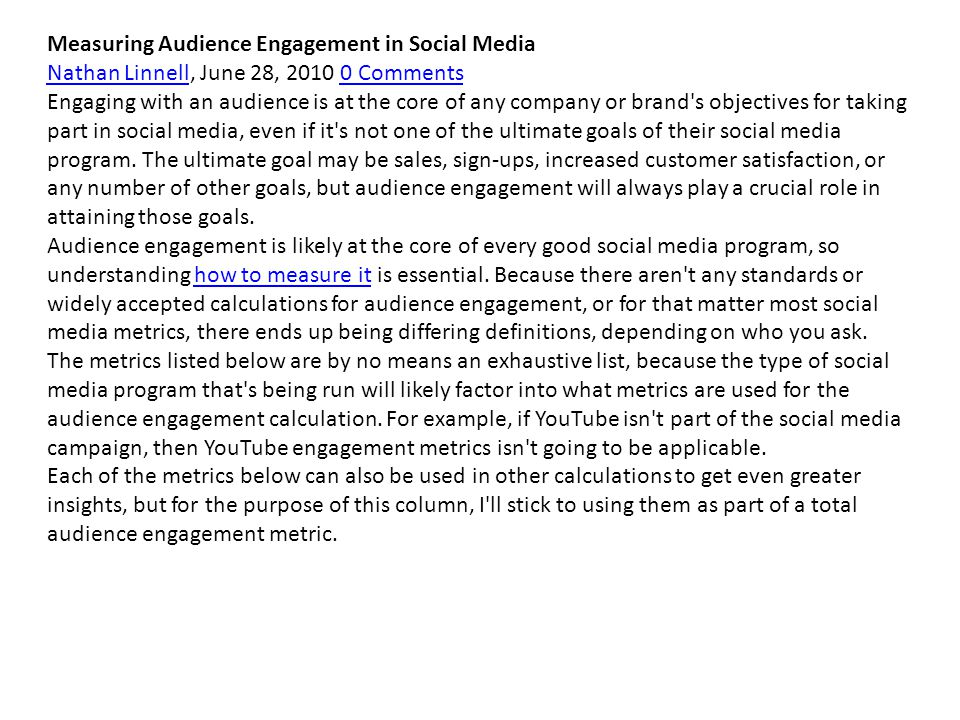 Measuring Audience Engagement in Social Media Nathan LinnellNathan Linnell, June 28, 2010 0 Comments0 Comments Engaging with an audience is at the core of any company or brand s objectives for taking part in social media, even if it s not one of the ultimate goals of their social media program.