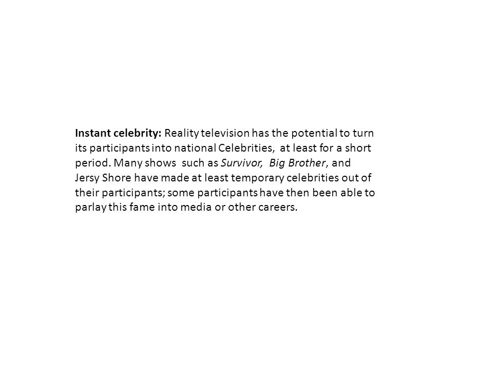 Instant celebrity: Reality television has the potential to turn its participants into national Celebrities, at least for a short period. Many shows su