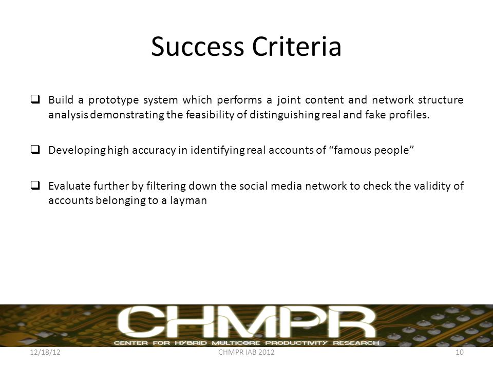 Success Criteria  Build a prototype system which performs a joint content and network structure analysis demonstrating the feasibility of distinguishing real and fake profiles.