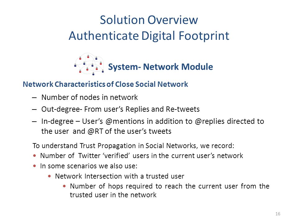 Solution Overview Authenticate Digital Footprint 16 – Number of nodes in network – Out-degree- From user's Replies and Re-tweets – In-degree – User's @mentions in addition to @replies directed to the user and @RT of the user's tweets Network Characteristics of Close Social Network System- Network Module To understand Trust Propagation in Social Networks, we record: Number of Twitter 'verified' users in the current user's network In some scenarios we also use: Network Intersection with a trusted user Number of hops required to reach the current user from the trusted user in the network