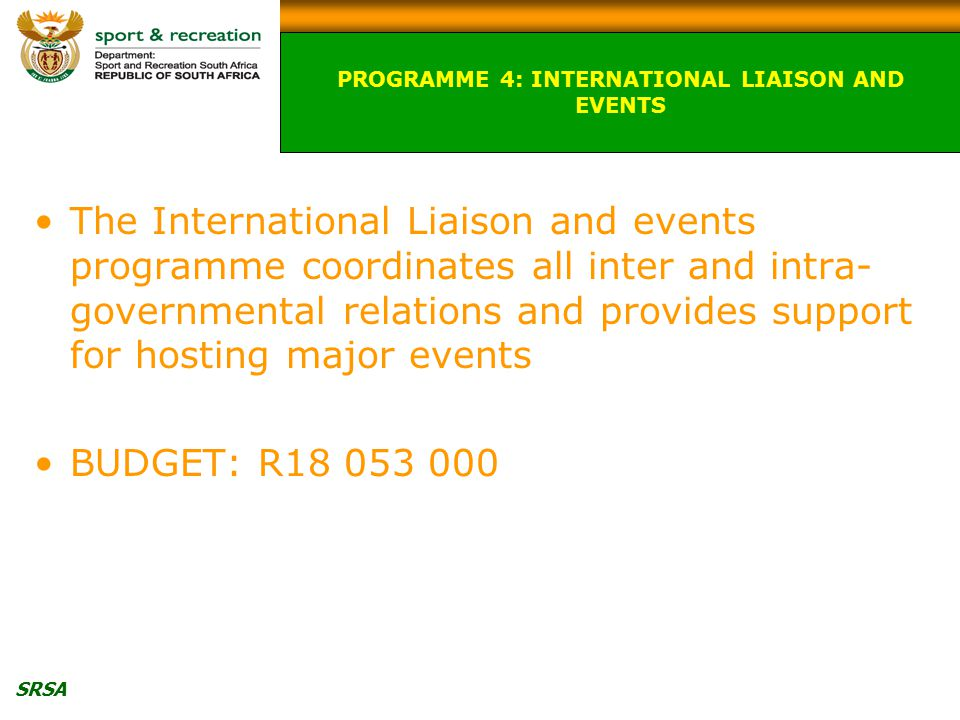 SRSA The International Liaison and events programme coordinates all inter and intra- governmental relations and provides support for hosting major events BUDGET: R18 053 000 PROGRAMME 4: INTERNATIONAL LIAISON AND EVENTS