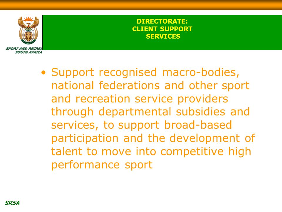 SRSA Support recognised macro-bodies, national federations and other sport and recreation service providers through departmental subsidies and services, to support broad-based participation and the development of talent to move into competitive high performance sport DIRECTORATE: CLIENT SUPPORT SERVICES