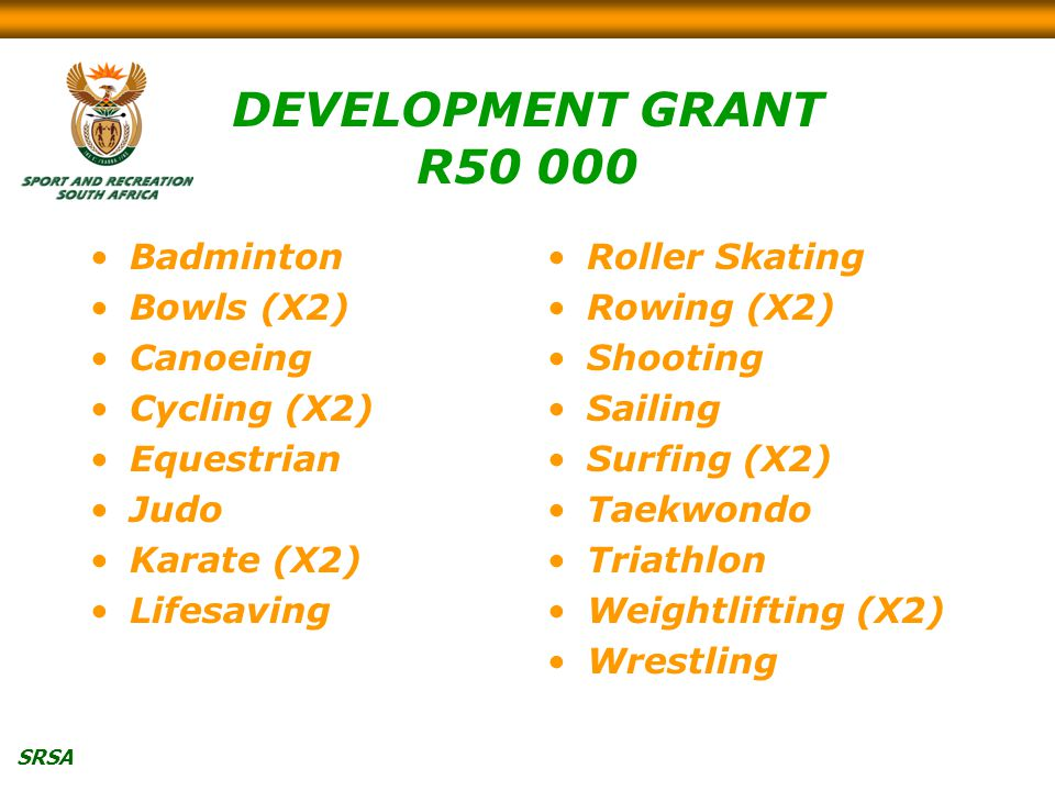 SRSA DEVELOPMENT GRANT R Badminton Bowls (X2) Canoeing Cycling (X2) Equestrian Judo Karate (X2) Lifesaving Roller Skating Rowing (X2) Shooting Sailing Surfing (X2) Taekwondo Triathlon Weightlifting (X2) Wrestling