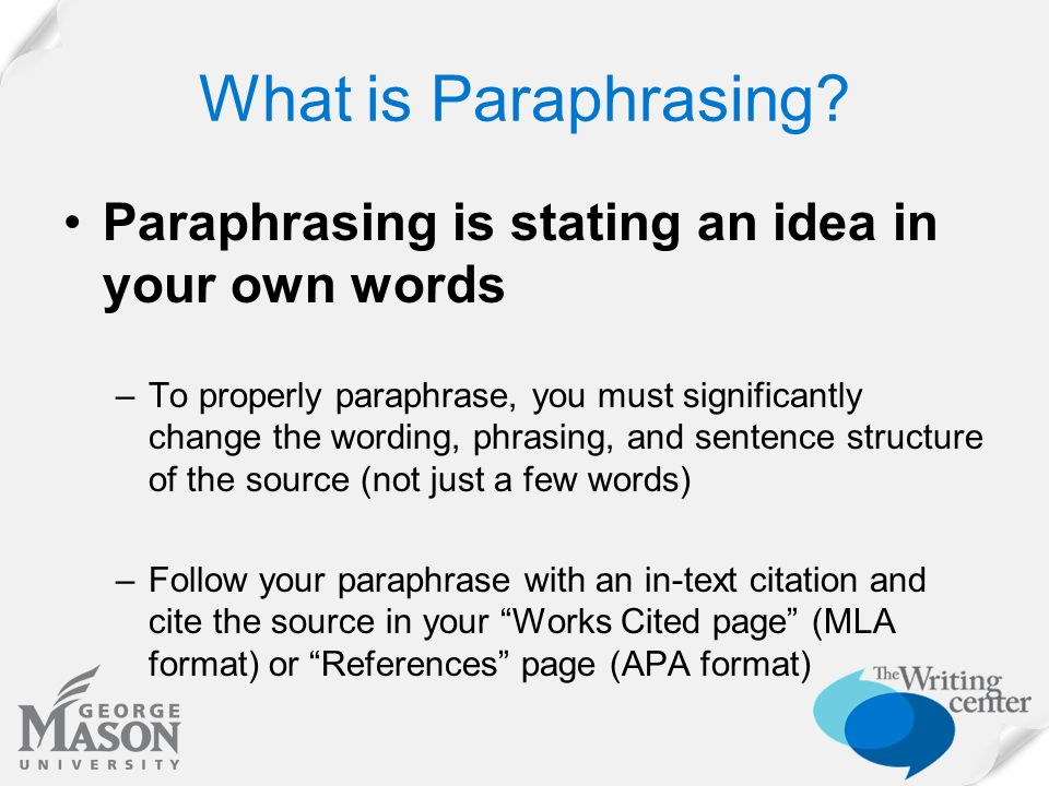 What is Paraphrasing? Paraphrasing is stating an idea in your own words –To properly paraphrase, you must significantly change the wording, phrasing,