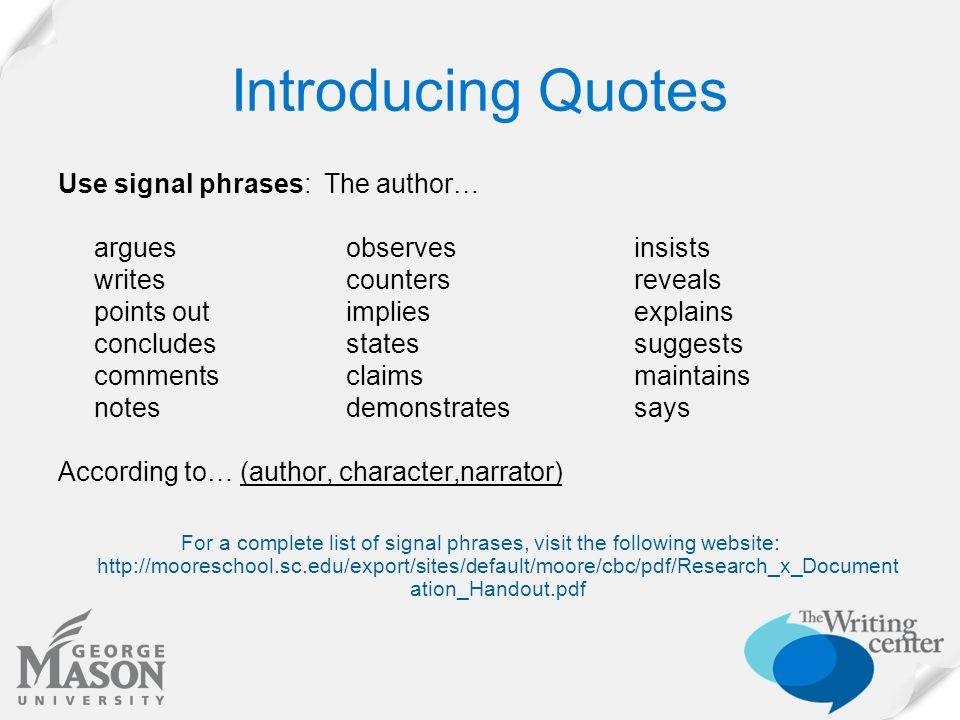 Introducing Quotes Use signal phrases: The author… arguesobservesinsists writescountersreveals points outimpliesexplains concludesstatessuggests commentsclaimsmaintains notesdemonstratessays According to… (author, character,narrator) For a complete list of signal phrases, visit the following website: http://mooreschool.sc.edu/export/sites/default/moore/cbc/pdf/Research_x_Document ation_Handout.pdf