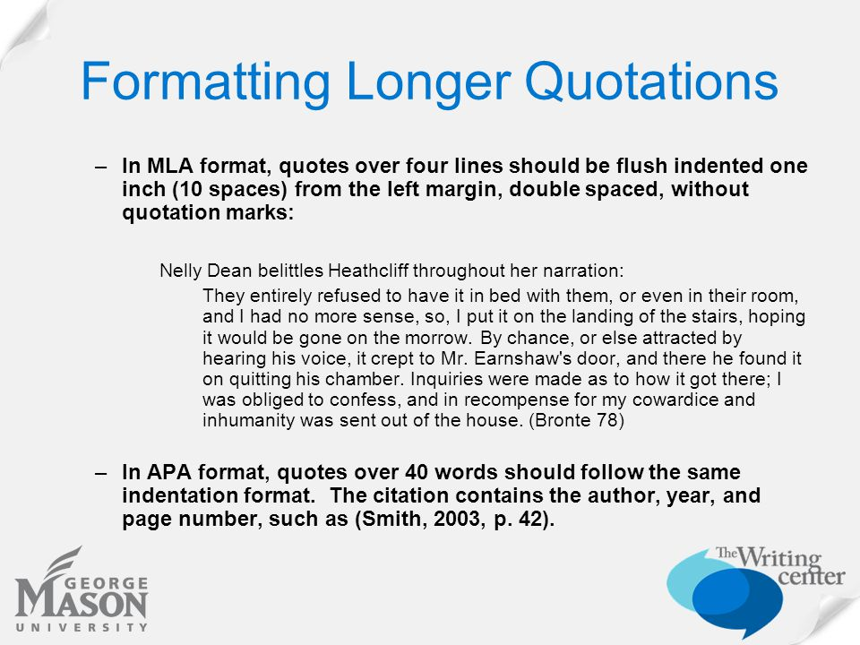 Formatting Longer Quotations –In MLA format, quotes over four lines should be flush indented one inch (10 spaces) from the left margin, double spaced,