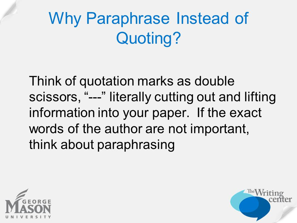 "Why Paraphrase Instead of Quoting? Think of quotation marks as double scissors, ""---"" literally cutting out and lifting information into your paper. I"