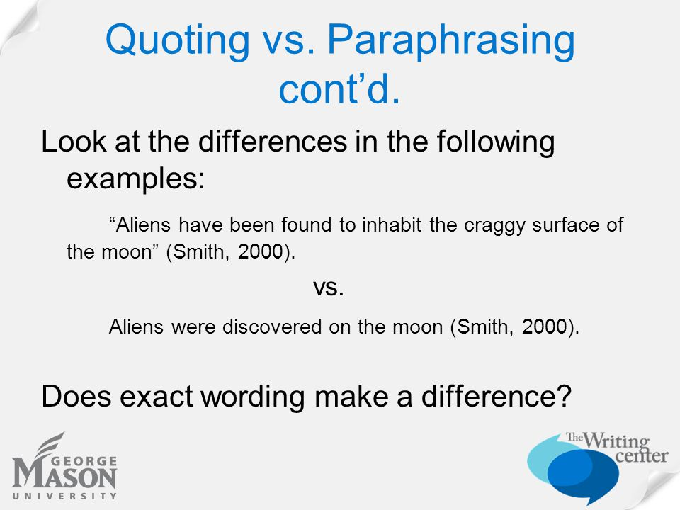 "Quoting vs. Paraphrasing cont'd. Look at the differences in the following examples: ""Aliens have been found to inhabit the craggy surface of the moon"""