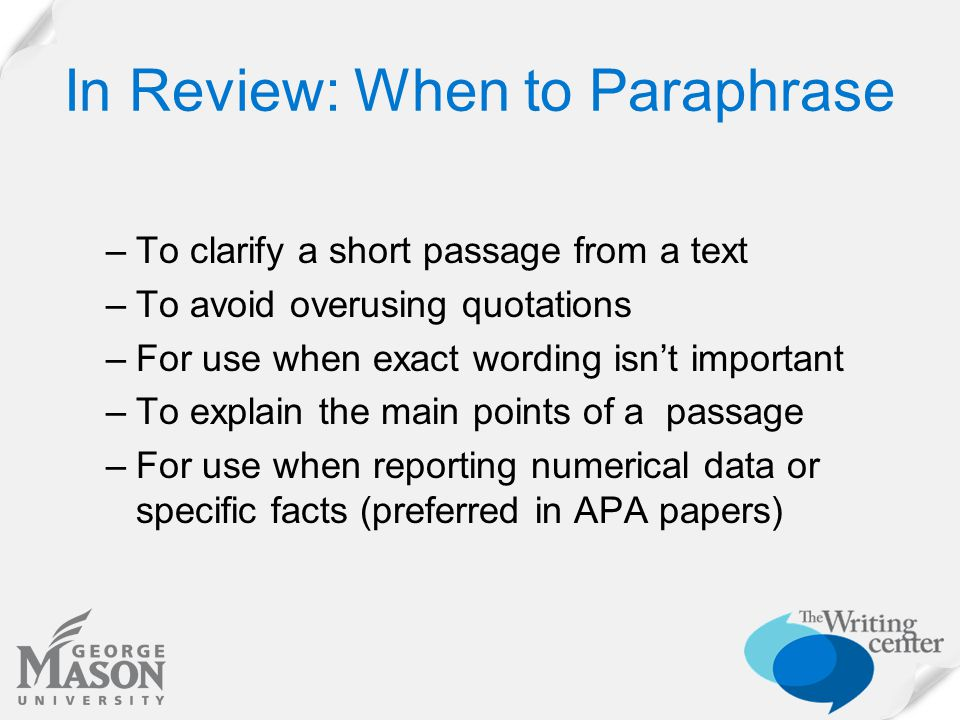 In Review: When to Paraphrase –To clarify a short passage from a text –To avoid overusing quotations –For use when exact wording isn't important –To explain the main points of a passage –For use when reporting numerical data or specific facts (preferred in APA papers)