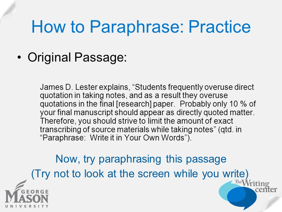 "How to Paraphrase: Practice Original Passage: James D. Lester explains, ""Students frequently overuse direct quotation in taking notes, and as a result"
