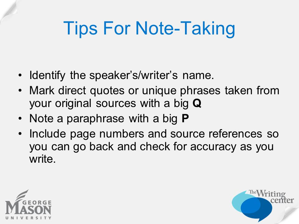 Tips For Note-Taking Identify the speaker's/writer's name. Mark direct quotes or unique phrases taken from your original sources with a big Q Note a p