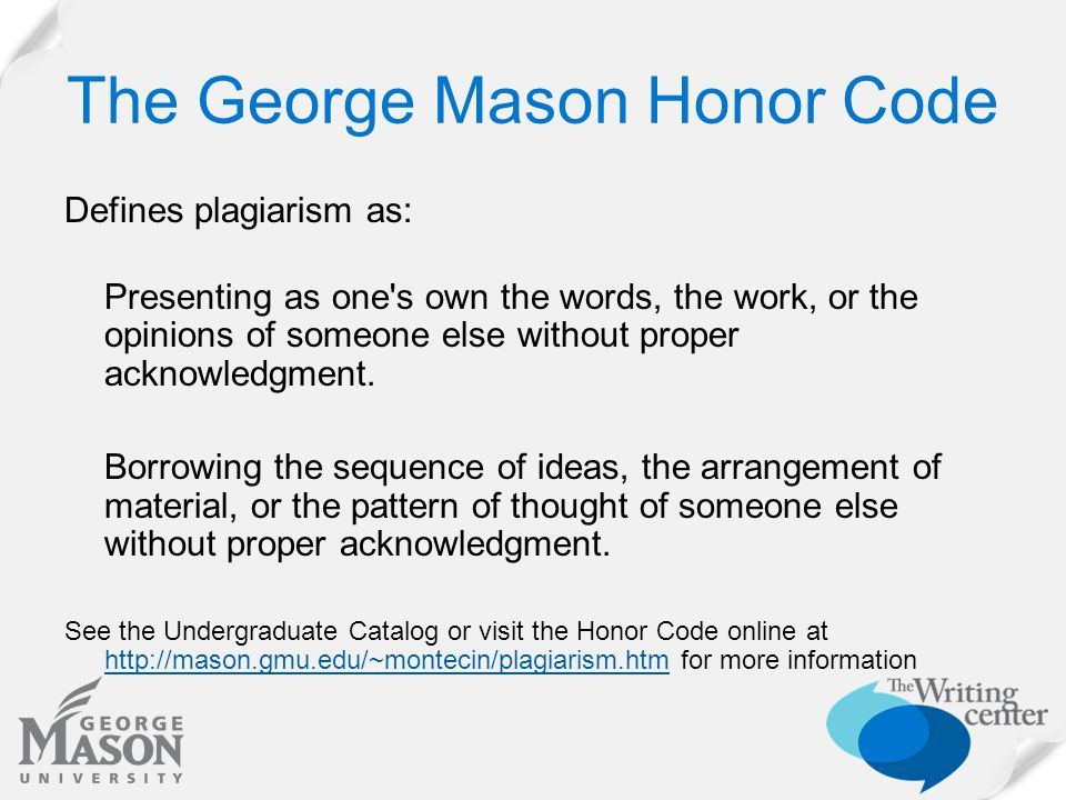 The George Mason Honor Code Defines plagiarism as: Presenting as one's own the words, the work, or the opinions of someone else without proper acknowl