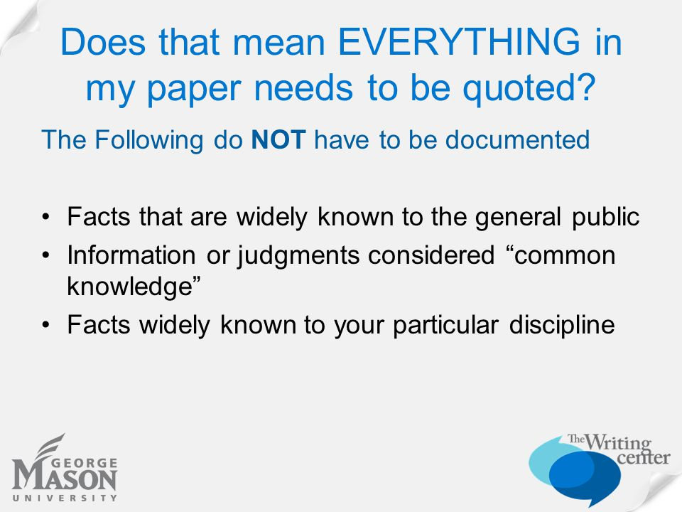 Does that mean EVERYTHING in my paper needs to be quoted? The Following do NOT have to be documented Facts that are widely known to the general public