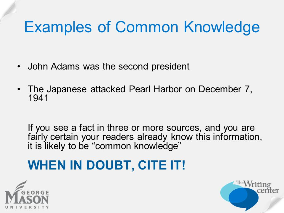 Examples of Common Knowledge John Adams was the second president The Japanese attacked Pearl Harbor on December 7, 1941 If you see a fact in three or more sources, and you are fairly certain your readers already know this information, it is likely to be common knowledge WHEN IN DOUBT, CITE IT!