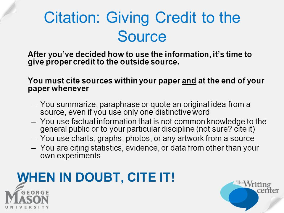 Citation: Giving Credit to the Source After you've decided how to use the information, it's time to give proper credit to the outside source. You must
