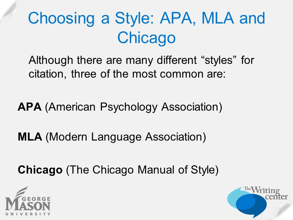 "Choosing a Style: APA, MLA and Chicago Although there are many different ""styles"" for citation, three of the most common are: APA (American Psychology"