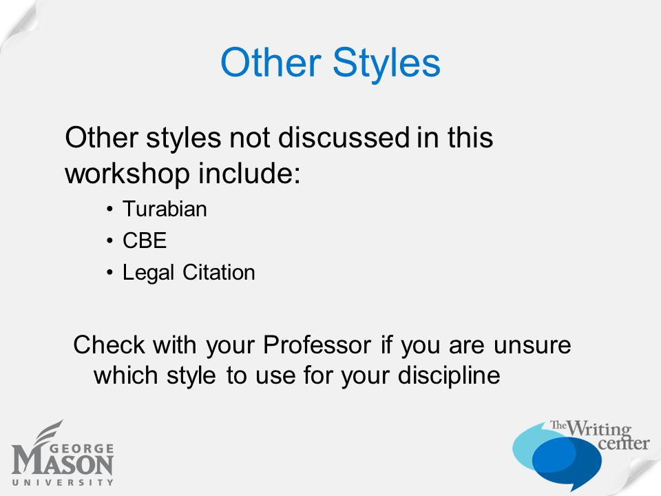 Other Styles Other styles not discussed in this workshop include: Turabian CBE Legal Citation Check with your Professor if you are unsure which style to use for your discipline