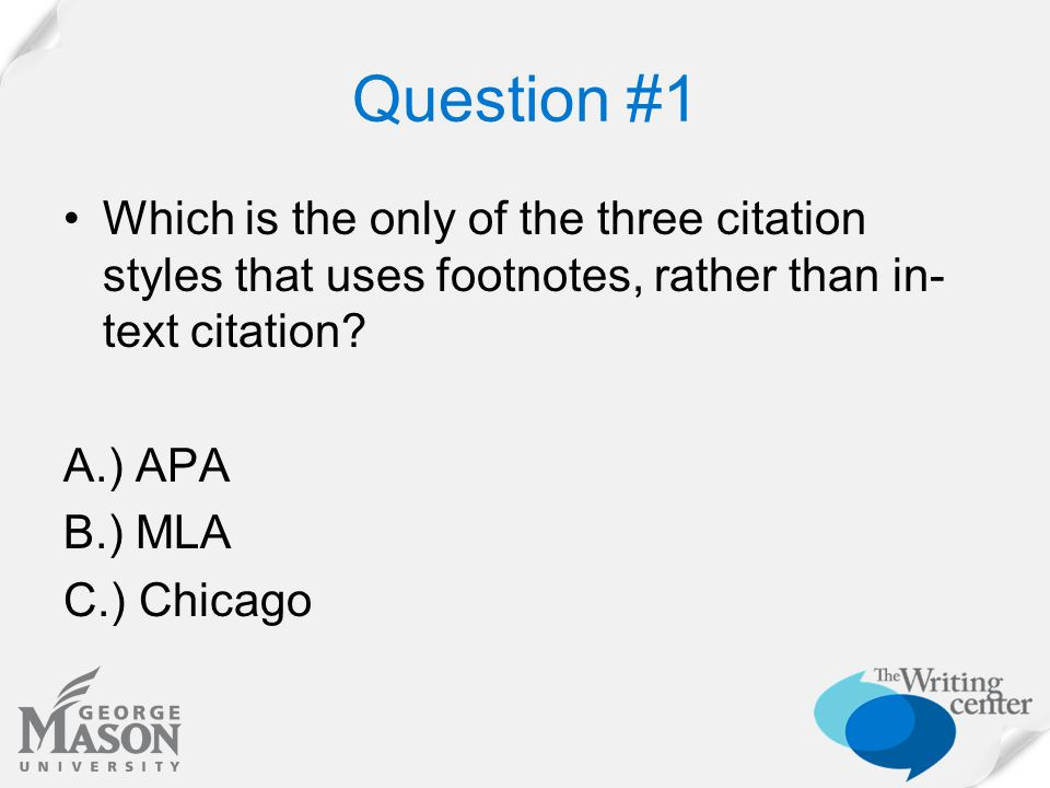 Question #1 Which is the only of the three citation styles that uses footnotes, rather than in- text citation? A.) APA B.) MLA C.) Chicago