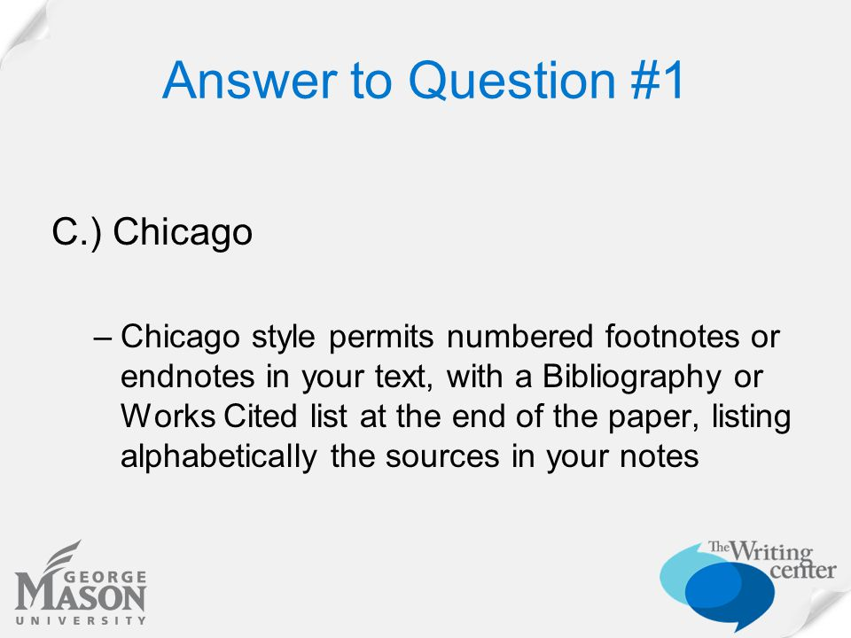 Answer to Question #1 C.) Chicago –Chicago style permits numbered footnotes or endnotes in your text, with a Bibliography or Works Cited list at the end of the paper, listing alphabetically the sources in your notes