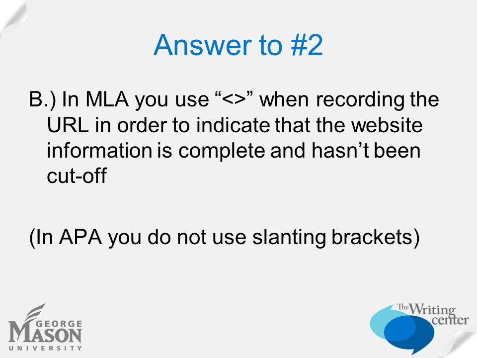 Answer to #2 B.) In MLA you use <> when recording the URL in order to indicate that the website information is complete and hasn't been cut-off (In APA you do not use slanting brackets)