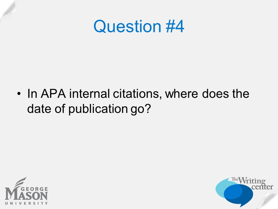 Question #4 In APA internal citations, where does the date of publication go?