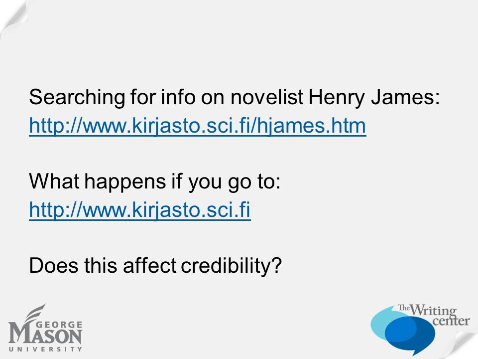 Searching for info on novelist Henry James: http://www.kirjasto.sci.fi/hjames.htm What happens if you go to: http://www.kirjasto.sci.fi Does this affect credibility